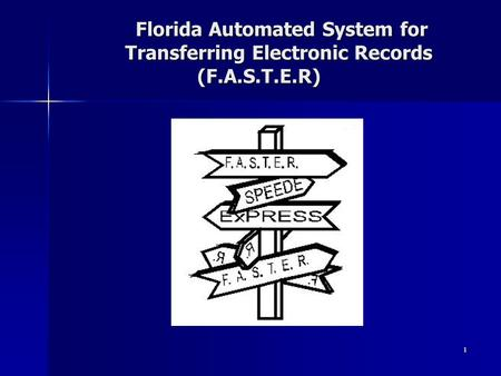Florida Automated System for Transferring Electronic Records (F.A.S.T.E.R) Florida Automated System for Transferring Electronic Records (F.A.S.T.E.R) 1.