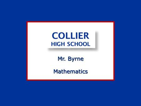 Mr. Byrne COLLIER HIGH SCHOOL Mathematics. As your teacher, I, Mr. Byrne, am committed to you, my students, to deliver the best effort possible in providing.