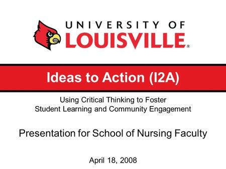 Ideas to Action (I2A) Presentation for School of Nursing Faculty April 18, 2008 Using Critical Thinking to Foster Student Learning and Community Engagement.