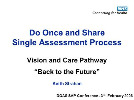 © National Programme for Information Technology, London, 2004. All rights reserved. Do Once and Share Single Assessment Process Vision and Care Pathway.