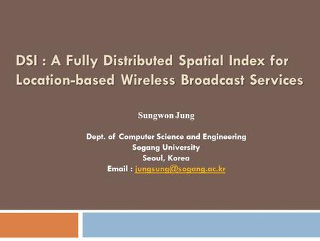 DSI : A Fully Distributed Spatial Index for Location-based Wireless Broadcast Services Sungwon Jung Dept. of Computer Science and Engineering Sogang University.