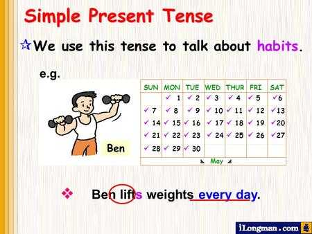  We use this tense to talk about habits.  Ben lifts weights every day. Simple Present Tense SUN MON TUE WED THUR FRI SAT 1 2 3 4 5 6 7 8 9 10 11 12.
