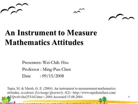 1 An Instrument to Measure <strong>Mathematics</strong> Attitudes Presenters: Wei-Chih Hsu Professor : Ming-Puu Chen Date : 09/15/2008 Tapia, M. & Marsh, G. E. (2004).
