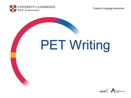 PET Writing. Aims of the seminar  to provide information about PET writing components  to examine writing tasks and classroom teaching ideas  to discuss.