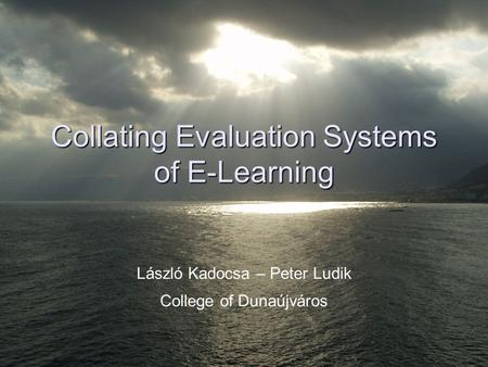Collating Evaluation Systems of E-Learning László Kadocsa – Peter Ludik College of Dunaújváros.