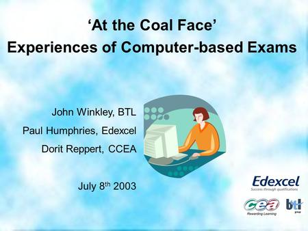 'At the Coal Face' Experiences of Computer-based Exams John Winkley, BTL Paul Humphries, Edexcel Dorit Reppert, CCEA July 8 th 2003.