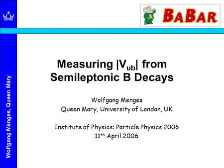 Wolfgang Menges, Queen Mary Measuring |V ub | from Semileptonic B Decays Wolfgang Menges Queen Mary, University of London, UK Institute of Physics: Particle.