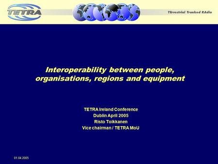 Interoperability between people, organisations, regions and equipment TETRA Ireland Conference Dublin April 2005 Risto Toikkanen Vice chairman / TETRA.