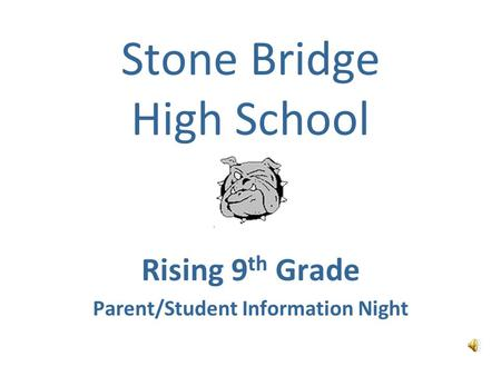 Stone Bridge High School Rising 9 th Grade Parent/Student Information Night.