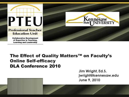 The Effect of Quality Matters™ on Faculty's Online Self-efficacy DLA Conference 2010 Jim Wright, Ed.S. June 9, 2010.