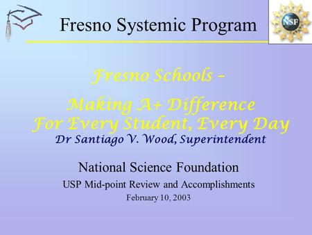 Fresno Systemic Program National Science Foundation USP Mid-point Review and Accomplishments February 10, 2003 Fresno Schools – Making A+ Difference For.