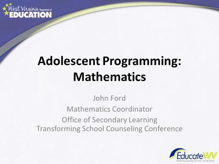 Adolescent Programming: Mathematics John Ford Mathematics Coordinator Office of Secondary Learning Transforming School Counseling Conference.