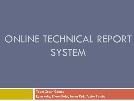 ONLINE TECHNICAL REPORT SYSTEM Team Crash Course Ryan Ashe, Eileen Balci, James Kirk, Taylor Paschal.