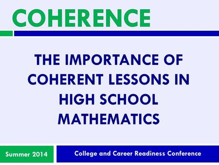 College and Career Readiness Conference Summer 2014 THE IMPORTANCE OF COHERENT LESSONS IN HIGH SCHOOL MATHEMATICS.