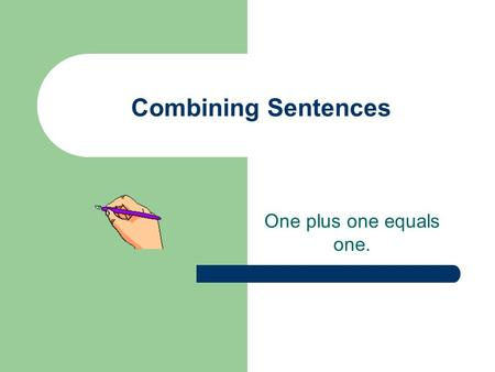 Combining Sentences One plus one equals one.. Combining Sentences Sentence combining is making one smoother, more detailed sentence out of two or more.