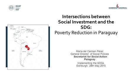Intersections between Social Investment and the SDG: Poverty Reduction in Paraguay María del Carmen Pérez General Director of Social Policies Secretariat.
