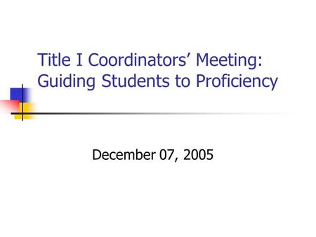 Title I Coordinators' Meeting: Guiding Students to Proficiency December 07, 2005.