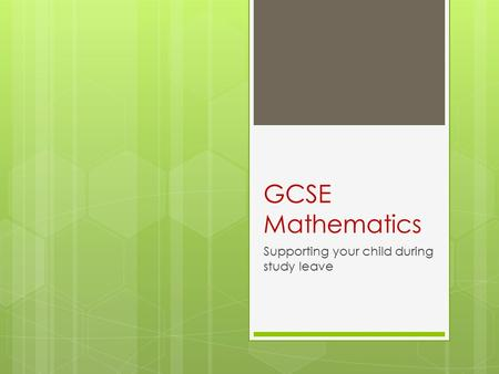GCSE Mathematics Supporting your child during study leave.