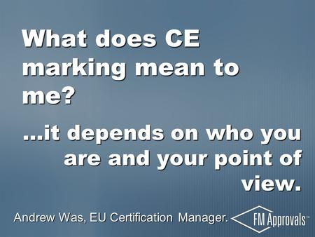 What does CE marking mean to me? …it depends on who you are and your point of view. Andrew Was, EU Certification Manager.
