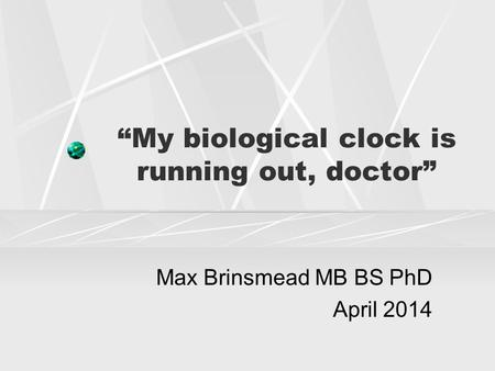 """My biological clock is running out, doctor"" Max Brinsmead MB BS PhD April 2014."