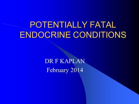 POTENTIALLY FATAL ENDOCRINE CONDITIONS DR F KAPLAN February 2014.