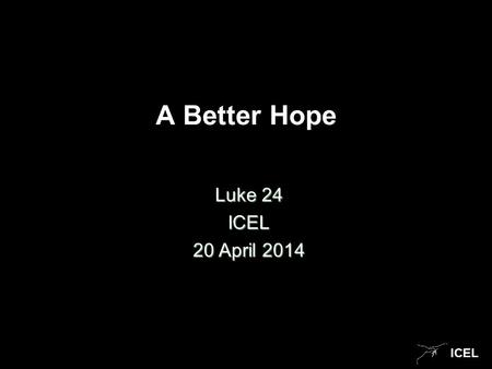 ICEL A Better Hope Luke 24 ICEL 20 April 2014. ICEL Stories Creation Judgment.