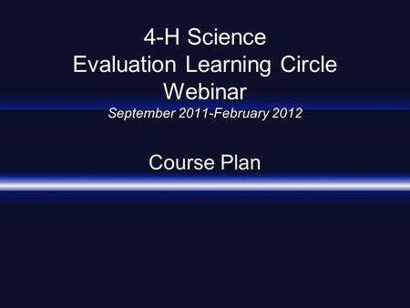 4-H Science Evaluation Learning Circle Webinar September 2011-February 2012 Course Plan.