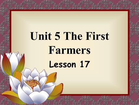 Unit 5 The First Farmers Lesson 17. When do you think did the first farmers come into being? The first farmers came into being at about 100,000 BC BC: