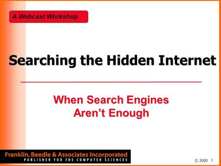 1 © 2000 Searching the Hidden Internet When Search Engines Aren't Enough A Webcast Workshop.