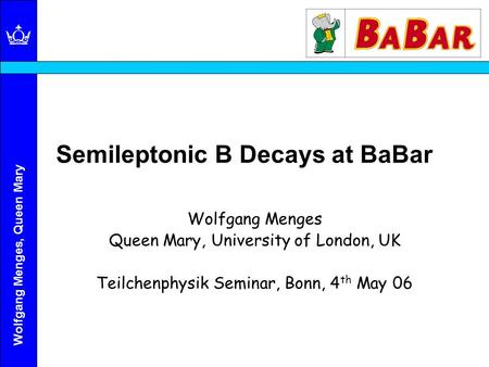 Wolfgang Menges, Queen Mary Semileptonic B Decays at BaBar Wolfgang Menges Queen Mary, University of London, UK Teilchenphysik Seminar, Bonn, 4 th May.