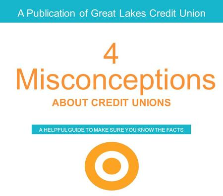 A Publication of Great Lakes Credit Union Misconceptions ABOUT CREDIT UNIONS A HELPFUL GUIDE TO MAKE SURE YOU KNOW THE FACTS 4.