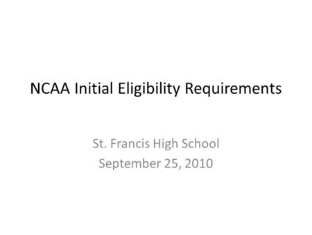 NCAA Initial Eligibility Requirements St. Francis High School September 25, 2010.