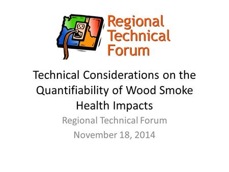 Technical Considerations on the Quantifiability of Wood Smoke Health Impacts Regional Technical Forum November 18, 2014.