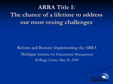 ARRA Title I: The chance of a lifetime to address our most vexing challenges Reform and Restore: Implementing the ARRA Michigan Institute for Educational.