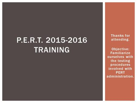 Thanks for attending. Objective: Familiarize ourselves with the testing procedures involved with PERT administration. P.E.R.T. 2015-2016 TRAINING.