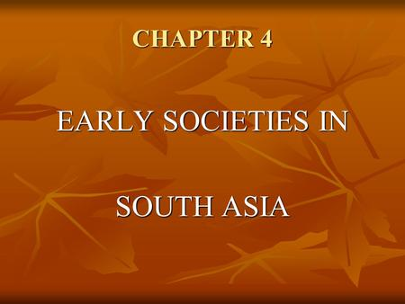 CHAPTER 4 EARLY SOCIETIES IN SOUTH ASIA. Indus River Valley Geography The Indus River The Indus River Floods twice yearly Floods twice yearly Silt-enriched.