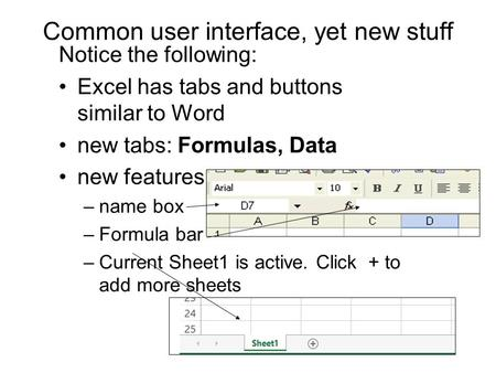 Common user interface, yet new stuff Notice the following: Excel has tabs and buttons similar to Word new tabs: Formulas, Data new features: –name box.