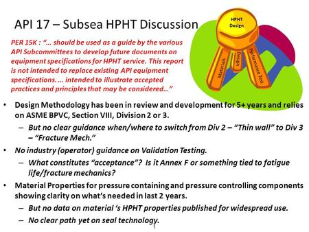 API 17 – Subsea HPHT Discussion HPHT Design Materials Design Performance Test 1 Design Methodology has been in review and development for 5+ years and.