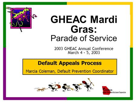 GHEAC Mardi Gras: Parade of Service 2003 GHEAC Annual Conference March 4 - 5, 2003 Default Appeals Process Marcia Coleman, Default Prevention Coordinator.