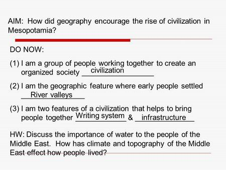 AIM: How did geography encourage the rise of civilization in Mesopotamia? DO NOW: I am a group of people working together to create an organized society.