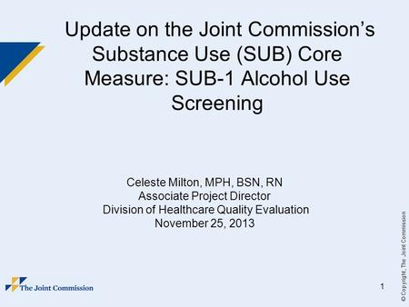 © Copyright, The Joint Commission 1 Update on the Joint Commission's Substance Use (SUB) Core Measure: SUB-1 Alcohol Use Screening Celeste Milton, MPH,
