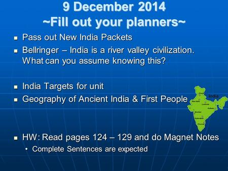 9 December 2014 ~Fill out your planners~ Pass out New India Packets Pass out New India Packets Bellringer – India is a river valley civilization. What.