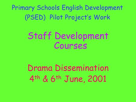 Primary Schools English Development (PSED) Pilot Project's Work Staff Development Courses Drama Dissemination 4 th & 6 th June, 2001.