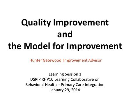 Quality Improvement and the Model for Improvement Hunter Gatewood, Improvement Advisor Learning Session 1 DSRIP RHP10 Learning Collaborative on Behavioral.