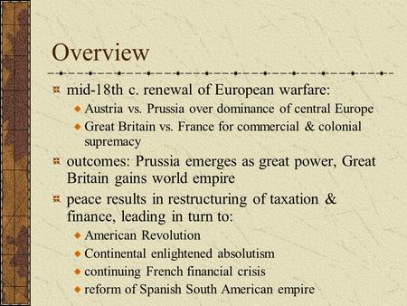 Overview mid-18th c. renewal of European warfare: Austria vs. Prussia over dominance of central Europe Great Britain vs. France for commercial & colonial.