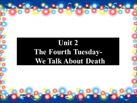 Unit 2 The Fourth Tuesday- We Talk About Death. Introduction People know they're going to die but nobody believes it. To be prepared for death at any.