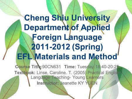 Cheng Shiu University Department of Applied Foreign Language 2011-2012 (Spring) EFL Materials and Method Course Title:90CN631 Time: Tuesday 18:40-20:25.