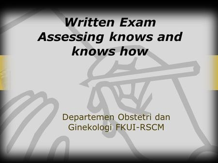 Written Exam Assessing knows and knows how Departemen Obstetri dan Ginekologi FKUI-RSCM.