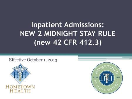 Inpatient Admissions: NEW 2 MIDNIGHT STAY RULE (new 42 CFR 412.3) Effective October 1, 2013.