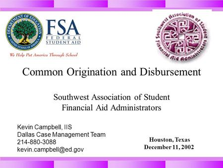 Common Origination and Disbursement Southwest Association of Student Financial Aid Administrators Houston, Texas December 11, 2002 Kevin Campbell, IIS.